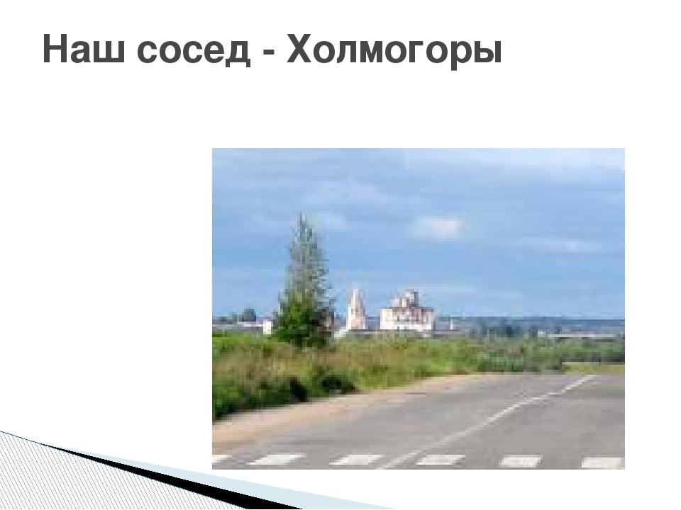 Наш сосед - Холмогоры