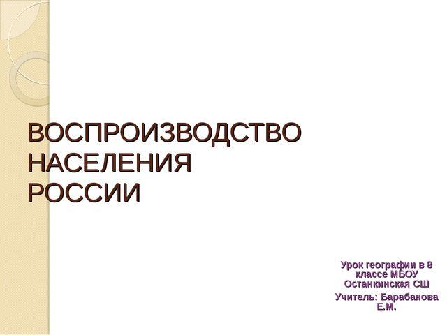 ВОСПРОИЗВОДСТВО НАСЕЛЕНИЯ РОССИИ Урок географии в 8 классе МБОУ Останкинская...