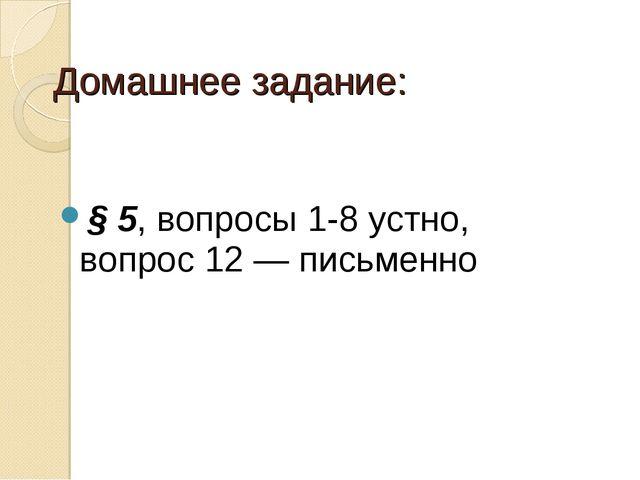 Домашнее задание: § 5, вопросы 1-8 устно, вопрос 12 — письменно