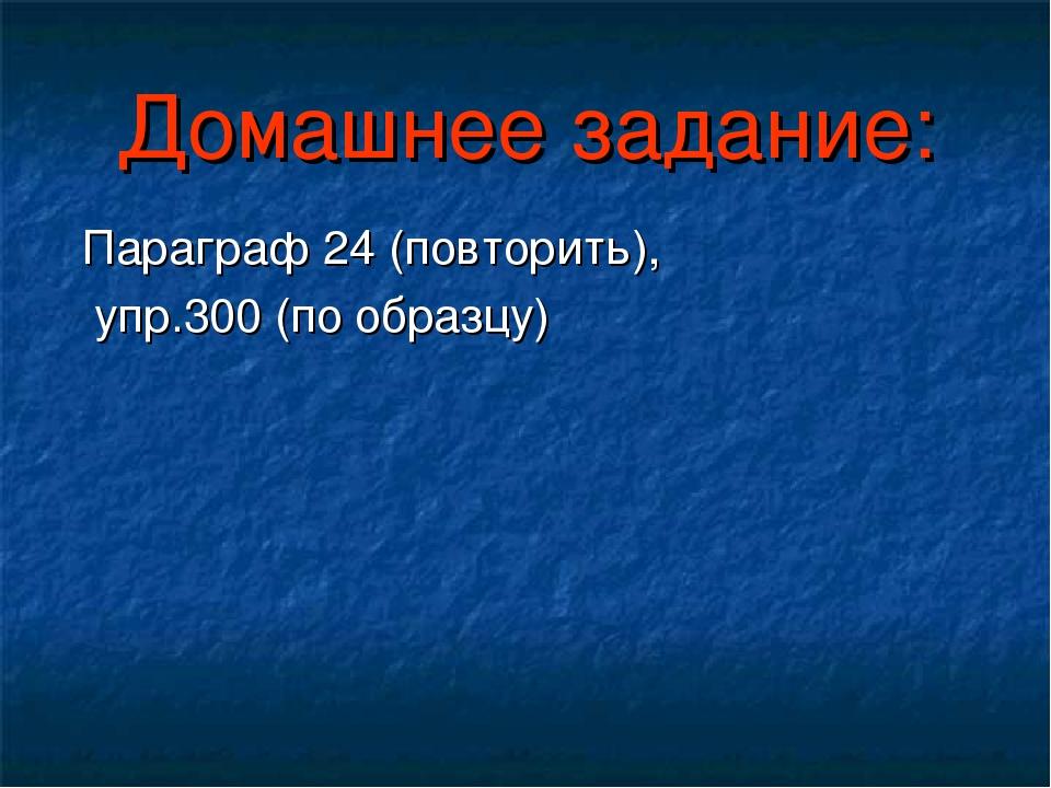 Домашнее задание: Параграф 24 (повторить), упр.300 (по образцу)