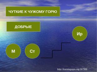 М Ст Ир ЧУТКИЕ К ЧУЖОМУ ГОРЮ ДОБРЫЕ http://learningapps.org/367988
