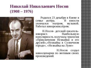 Николай Николаевич Носов (1908 – 1976) Родился 23 декабря в Киеве в семье акт