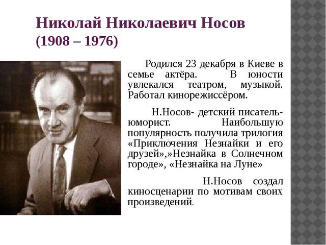 Николай Николаевич Носов (1908 – 1976) Родился 23 декабря в Киеве в семье акт...