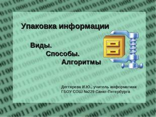 Упаковка информации Виды. Способы. Алгоритмы  Дегтярева И.Ю., уч