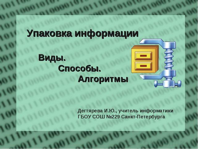 Упаковка информации Виды. Способы. Алгоритмы  Дегтярева И.Ю., уч...