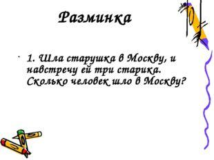Разминка 1. Шла старушка в Москву, и навстречу ей три старика. Сколько челове