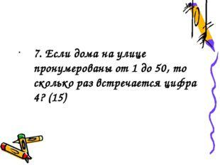 7. Если дома на улице пронумерованы от 1 до 50, то сколько раз встречается ц