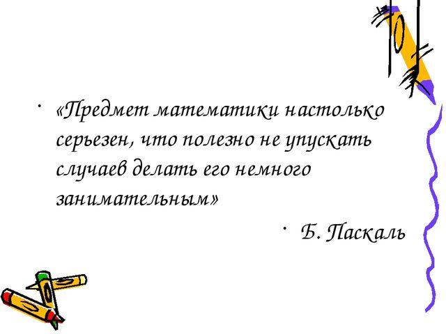 «Предмет математики настолько серьезен, что полезно не упускать случаев делат...