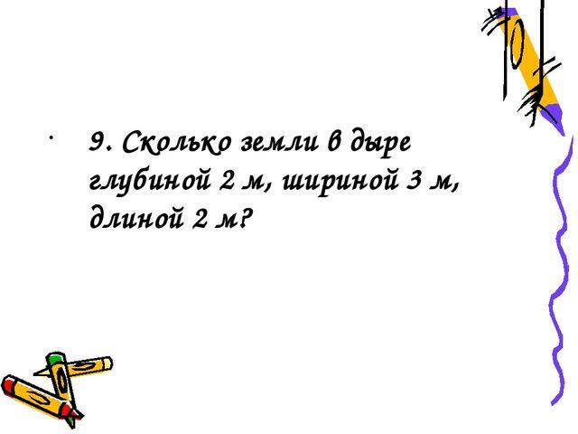9. Сколько земли в дыре глубиной 2 м, шириной 3 м, длиной 2 м?