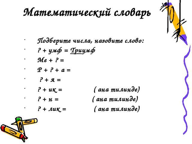 Математический словарь Подберите числа, назовите слово: ? + умф = Триумф Ме +...