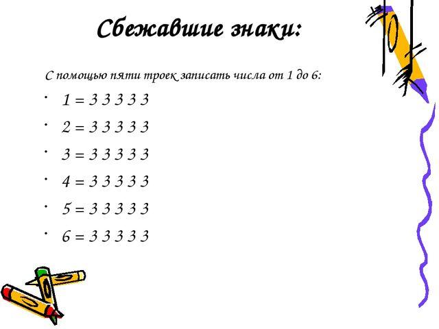 Сбежавшие знаки: С помощью пяти троек записать числа от 1 до 6: 1 = 3 3 3 3 3...