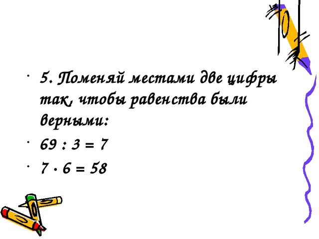 5. Поменяй местами две цифры так, чтобы равенства были верными: 69 : 3 = 7 7...
