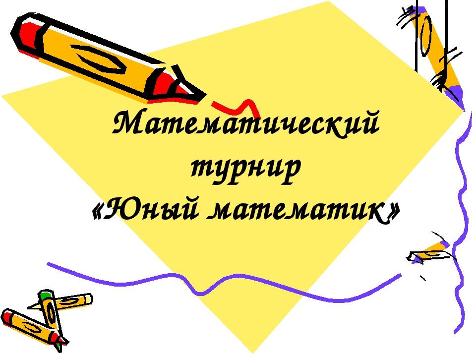 Математический турнир «Юный математик»