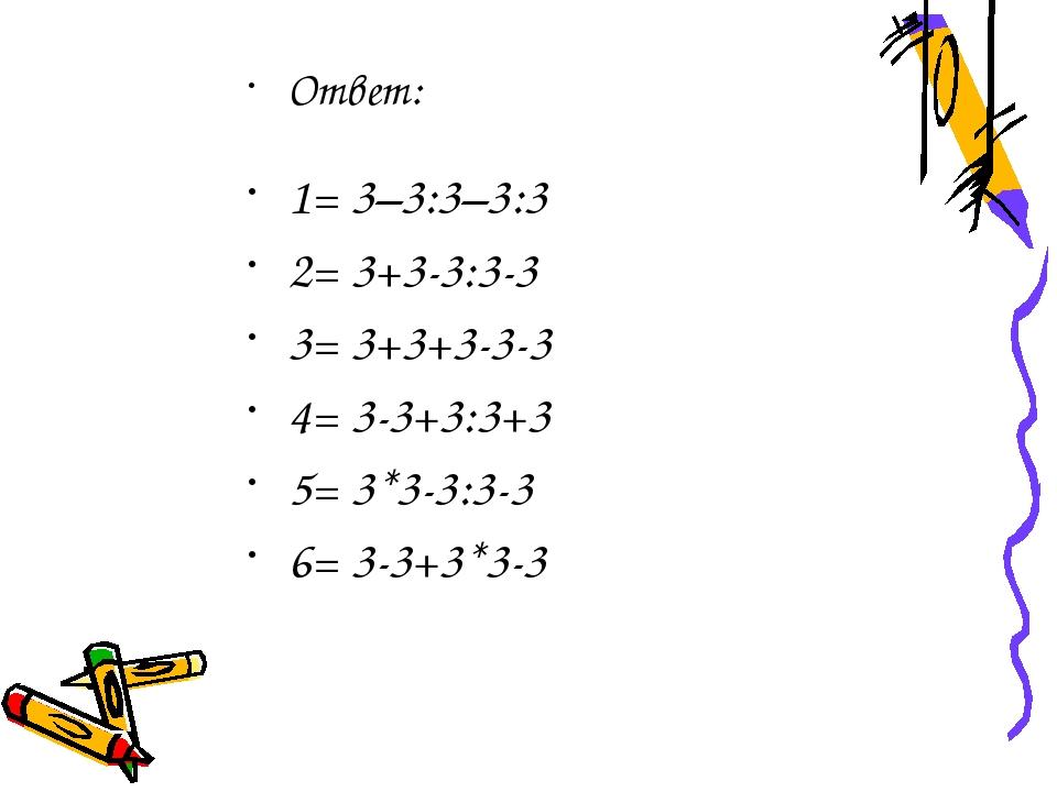 Ответ: 1= 3–3:3–3:3 2= 3+3-3:3-3 3= 3+3+3-3-3 4= 3-3+3:3+3 5= 3*3-3:3-3 6= 3-...