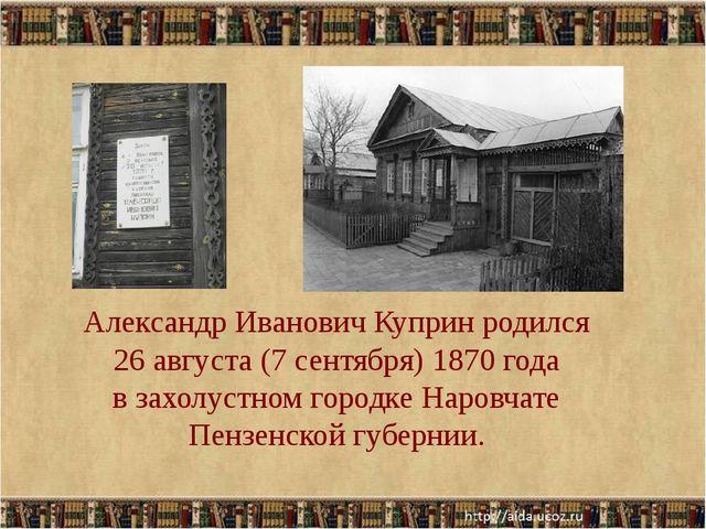 Александр Иванович Куприн родился 26 августа (7 сентября) 1870 года в захолус...