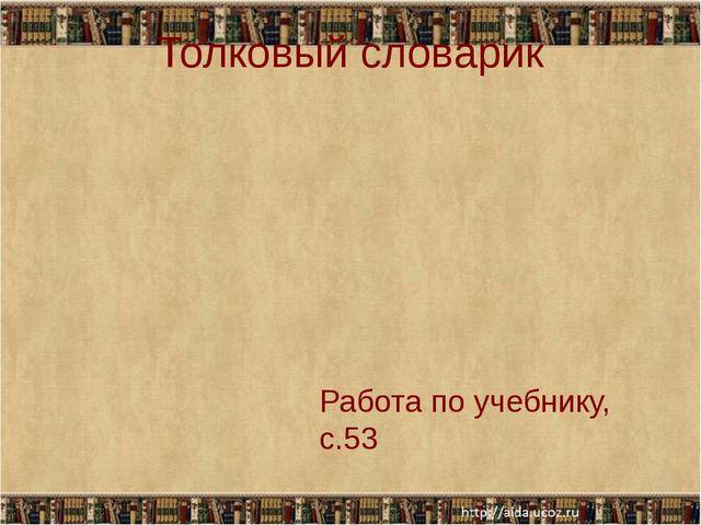 Толковый словарик Работа по учебнику, с.53