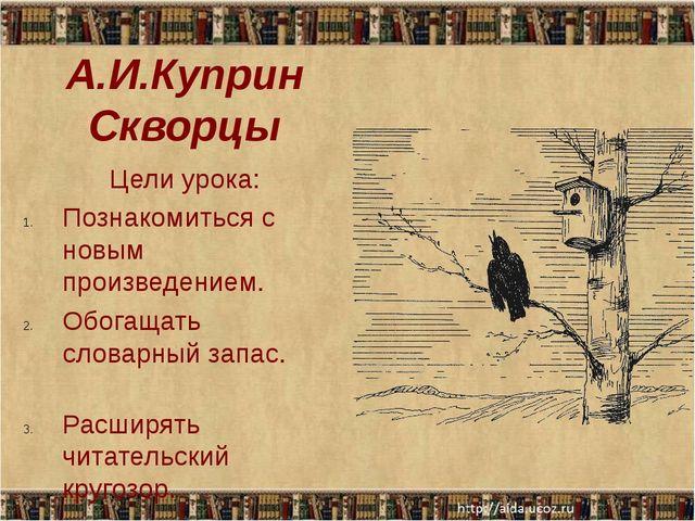 А.И.Куприн Скворцы Цели урока: Познакомиться с новым произведением. Обогащать...