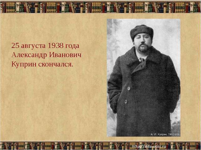 25 августа 1938 года Александр Иванович Куприн скончался.