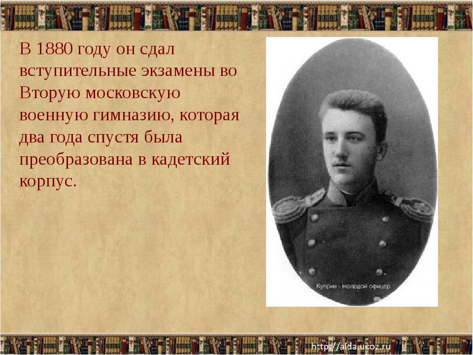 В 1880 году он сдал вступительные экзамены во Вторую московскую военную гимна...