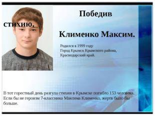 Победив стихию. Клименко Максим. Родился в 1999 году Город Крымск Крымского