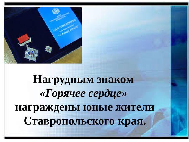 Нагрудным знаком «Горячее сердце» награждены юные жители Ставропольского края.