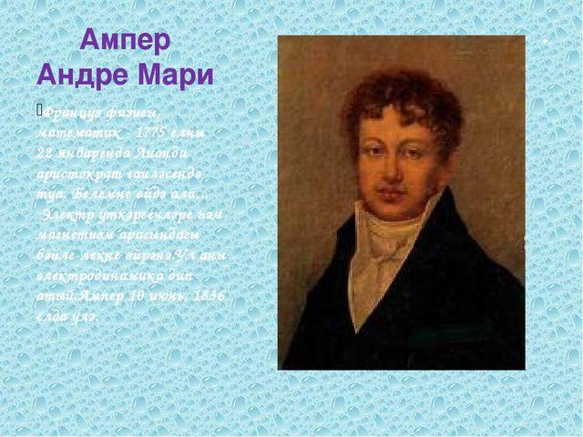 Ампер Андре Мари Француз физигы, математик - 1775 елның 22 январенда Лионда а...
