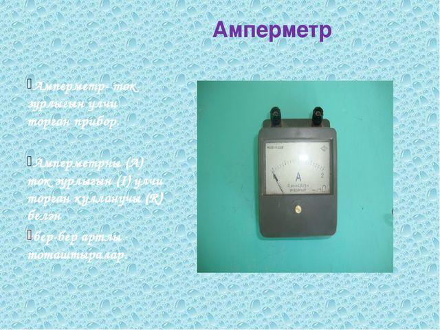 Амперметр Амперметр- ток зурлыгын үлчи торган прибор. Амперметрны (А) ток зу...