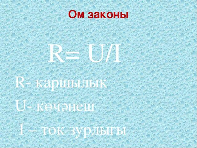 Ом законы R= U/I R- каршылык U- көчәнеш I – ток зурлыгы
