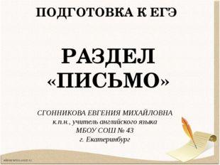 ПОДГОТОВКА К ЕГЭ РАЗДЕЛ «ПИСЬМО» СГОННИКОВА ЕВГЕНИЯ МИХАЙЛОВНА к.п.н., учител
