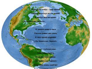 Ты береги нас Смотрю на глобус – шар земной И вдруг вздохнул он как живой! И