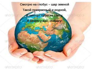 Смотрю на глобус – шар земной Такой прекрасный и родной, И шепчут губы не со