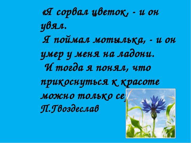 «Я сорвал цветок, - и он увял. Я поймал мотылька, - и он умер у меня на ладо...