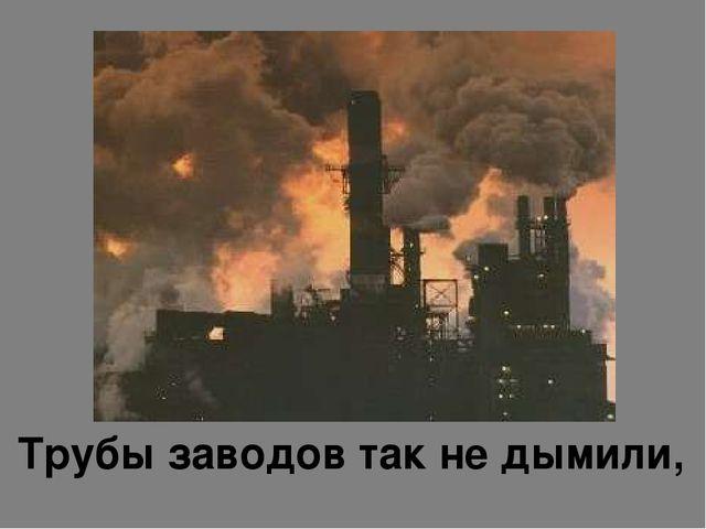 Трубы заводов так не дымили,