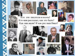 Кто эти писатели и поэты? Кто нам рассказал, как это было? Как они жили? И к