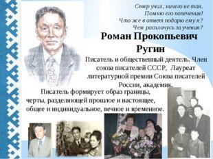 Роман Прокопьевич Ругин Север учил, ничего не тая. Помню его попечения! Что ж