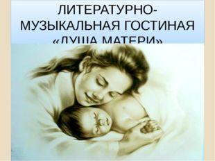 ЛИТЕРАТУРНО-МУЗЫКАЛЬНАЯ ГОСТИНАЯ «ДУША МАТЕРИ»