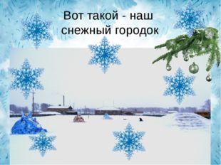 Вот такой - наш снежный городок