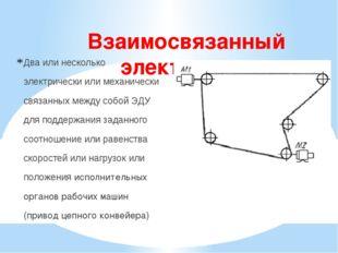 Взаимосвязанный электропривод Два или несколько электрически или механически