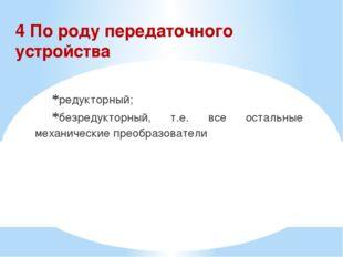 4 По роду передаточного устройства редукторный; безредукторный, т.е. все оста