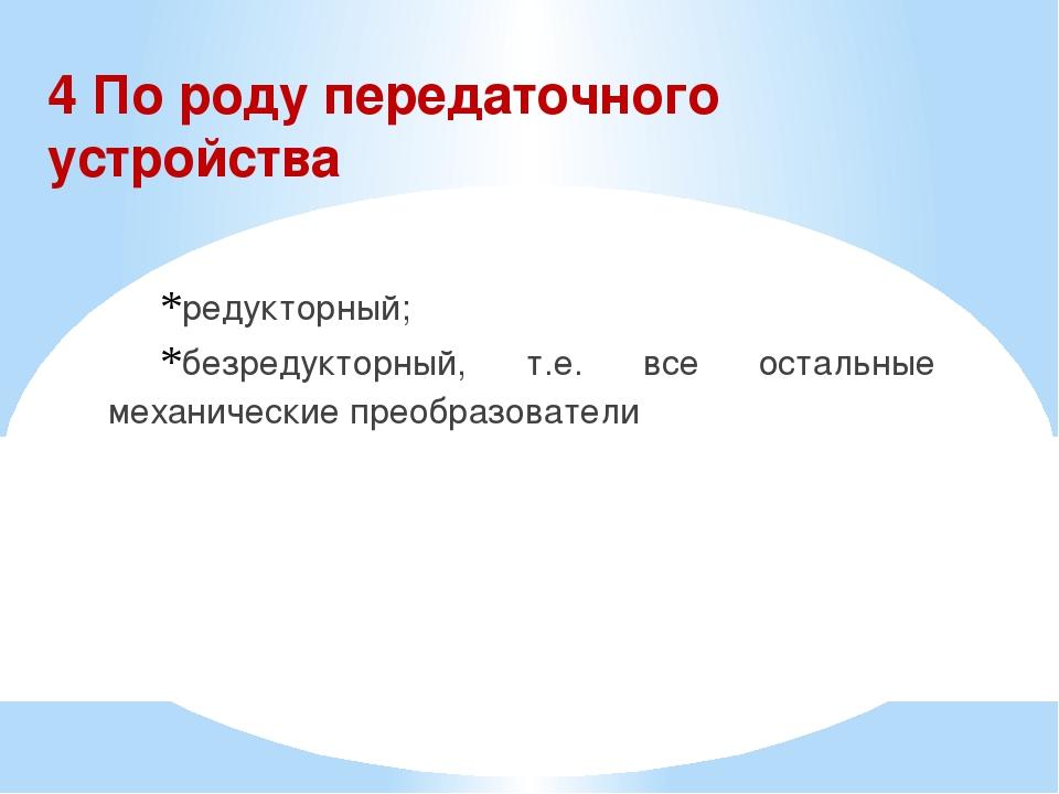 4 По роду передаточного устройства редукторный; безредукторный, т.е. все оста...
