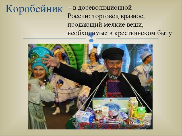 Коробейник - в дореволюционной России: торговец вразнос, продающий мелкие вещ...