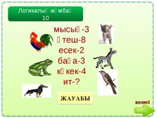 Логикалық жұмбақ 10 ЖАУАБЫ мысық-3 әтеш-8 есек-2 бақа-3 көкек-4 ит-? келесі