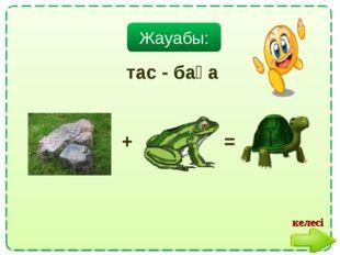 Жауабы: тас - бақа + = келесі