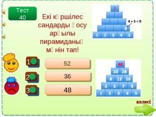 + - - 52 36 48 Тест 40 Екі көршілес сандарды қосу арқылы пирамиданың мәнін та