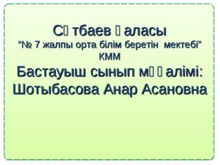 """Сәтбаев қаласы """"№ 7 жалпы орта білім беретін мектебі"""" КММ Бастауыш сынып мұғ"""