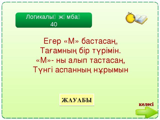 Логикалық жұмбақ 40 ЖАУАБЫ Егер «М» бастасаң, Тағамның бір түрімін. «М»- ны а...