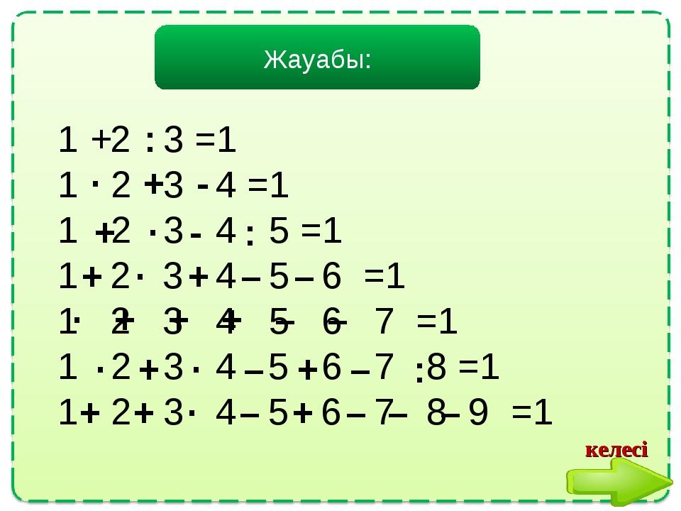 Жауабы: 1 2 3 =1 1 2 3 4 =1 1 2 3 4 5 =1 1 2 3 4 5 6 =1 1 2 3 4 5 6 7 =1 1 2...