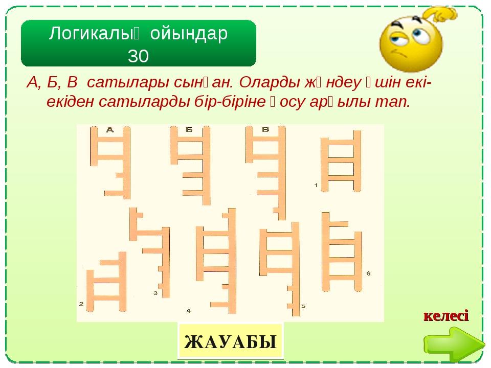 Логикалық ойындар 30 ЖАУАБЫ А, Б, В сатылары сынған. Оларды жөндеу үшін екі-е...