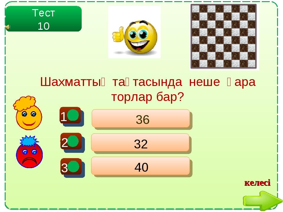 - - Тест 10 36 32 40 + Шахматтың тақтасында неше қара торлар бар? келесі