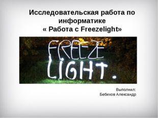 Исследовательская работа по информатике « Работа с Freezelight» Выполнил: Беб